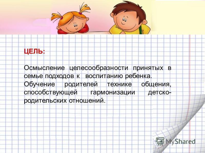 ЦЕЛЬ: Осмысление целесообразности принятых в семье подходов к воспитанию ребенка. Обучение родителей технике общения, способствующей гармонизации детско- родительских отношений.