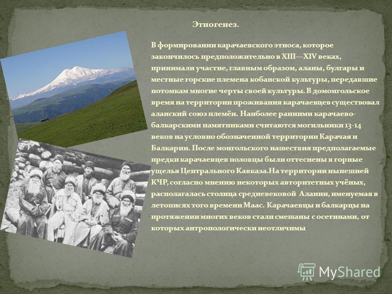 Этногенез. В формировании карачаевского этноса, которое закончилось предположительно в XIIIXIV веках, принимали участие, главным образом, аланы, булгары и местные горские племена кубанской культуры, передавшие потомкам многие черты своей культуры. В