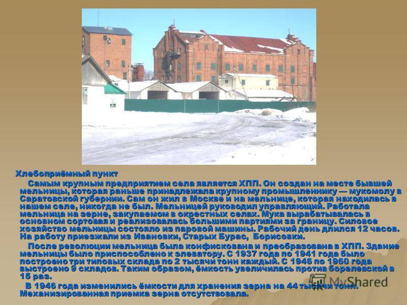 Хлебоприёмный пункт Хлебоприёмный пункт Самым крупным предприятием села является ХПП. Он создан на месте бывшей мельницы, которая раньше принадлежала крупному промышленнику мукомолу в Саратовской губернии. Сам он жил в Москве и на мельнице, которая н