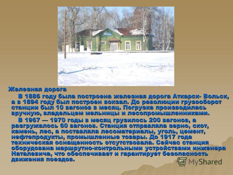 Железная дорога Железная дорога В 1886 году была построена железная дорога Аткарск- Вольск, а в 1894 году был построен вокзал. До революции грузооборот станции был 10 вагонов в месяц. Погрузка производилась вручную, владельцем мельницы и лесопромышле
