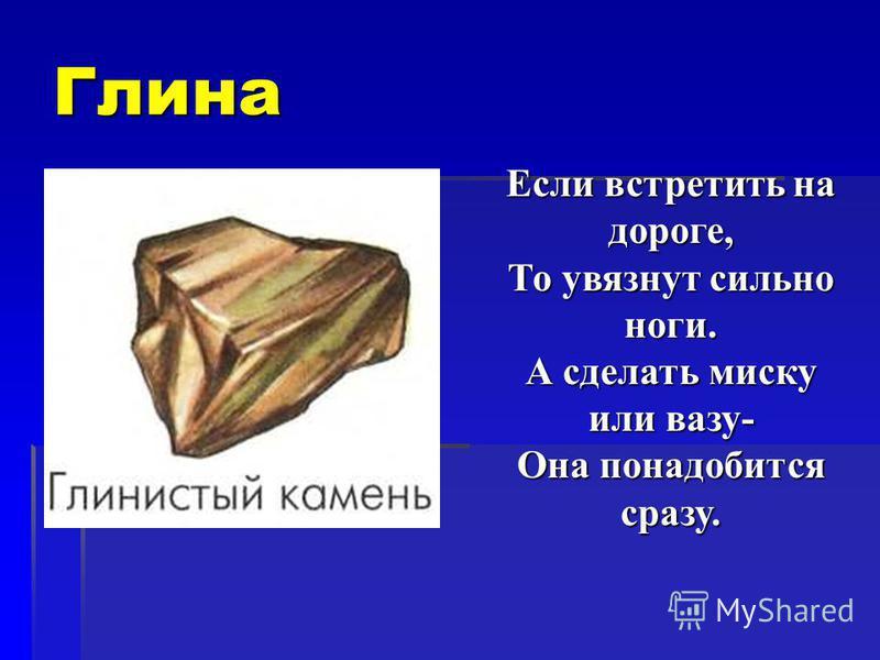 Глина Если встретить на дороге, То увязнут сильно ноги. А сделать миску или вазу- Она понадобится сразу.