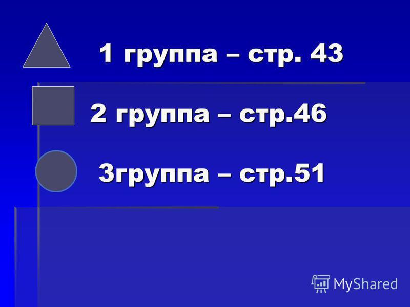 1 группа – стр. 43 2 группа – стр.46 3 группа – стр.51 1 группа – стр. 43 2 группа – стр.46 3 группа – стр.51