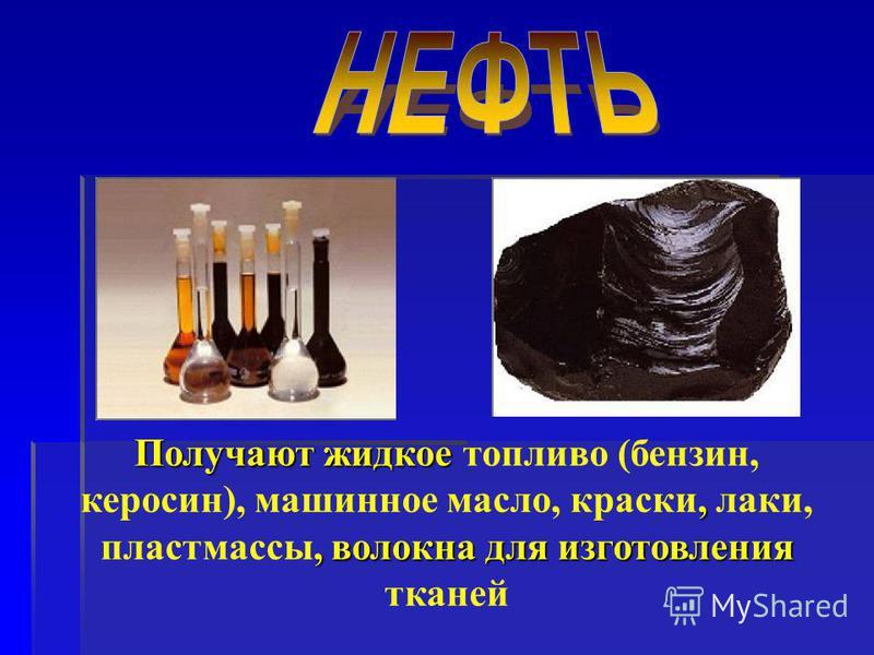 Получают жидкое,, волокна для изготовления Получают жидкое топливо (бензин, керосин), машинное масло, краски, лаки, пластмассы, волокна для изготовления тканей