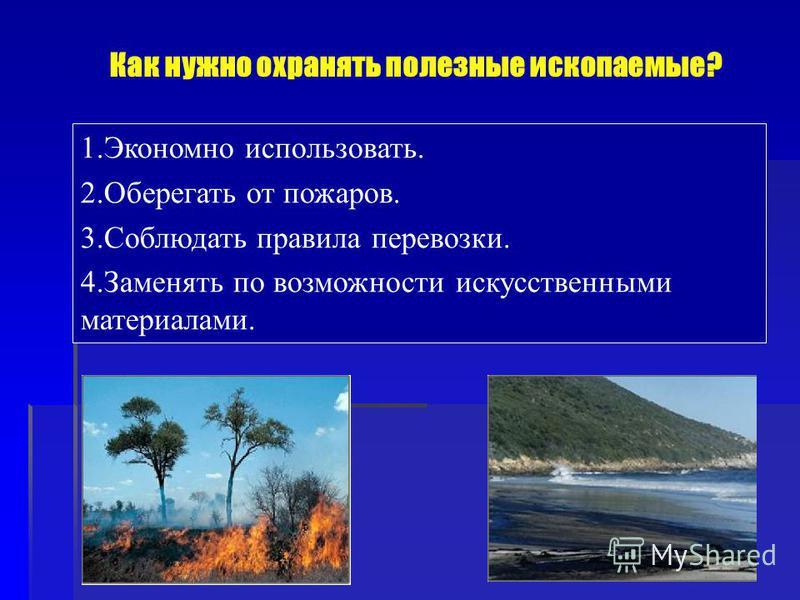 1. Экономно использовать. 2. Оберегать от пожаров. 3. Соблюдать правила перевозки. 4. Заменять по возможности искусственными материалами. Как нужно охранять полезные ископаемые?