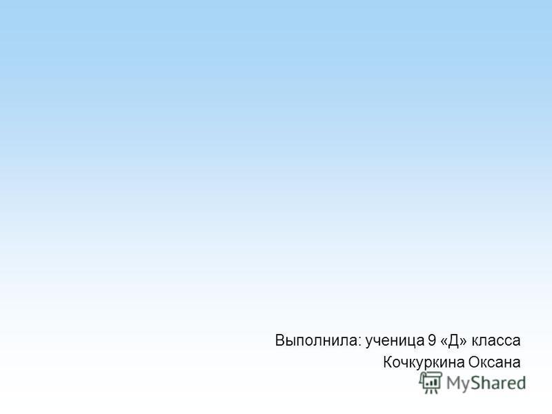 Выполнила: ученица 9 «Д» класса Кочкуркина Оксана