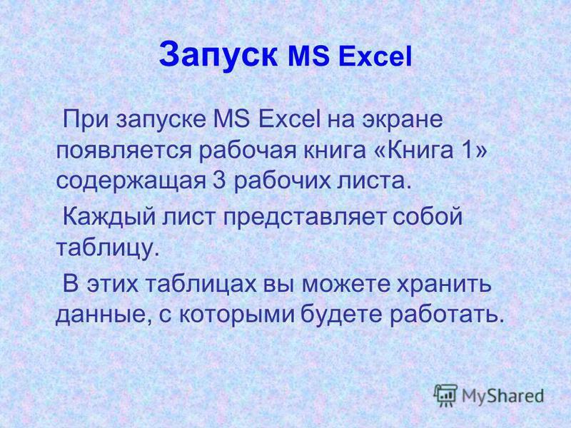 Запуск MS Excel При запуске MS Excel на экране появляется рабочая книга «Книга 1» содержащая 3 рабочих листа. Каждый лист представляет собой таблицу. В этих таблицах вы можете хранить данные, с которыми будете работать.