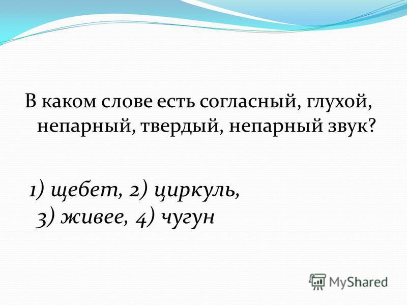 В каком слове есть согласный, глухой, непарный, твердый, непарный звук? 1) щебет, 2) циркуль, 3) живее, 4) чугун