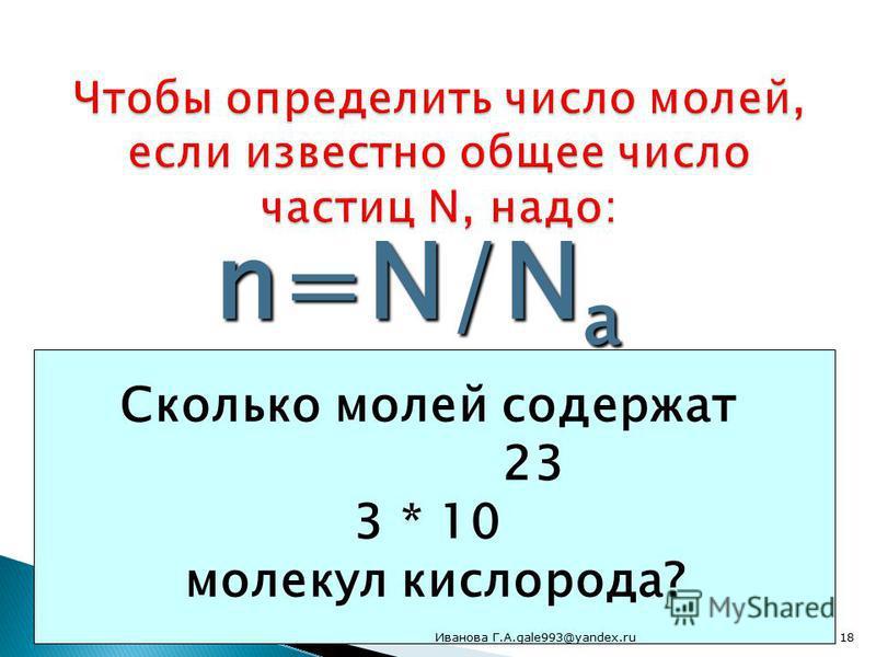 n=N/N a Общее число частиц разделить на число частиц в 1 моле 6 * 10 23 Сколько молей содержат 23 18 * 10 молекул серной кислоты? Сколько молей содержат 23 3 * 10 молекул кислорода? 18Иванова Г.А.gale993@yandex.ru