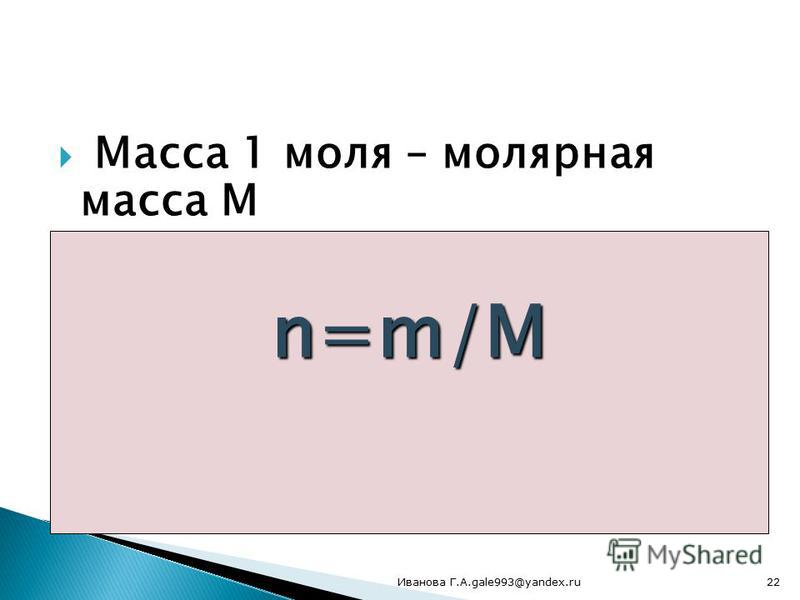 Масса 1 моля – молярная масса М Молярная масса численно равна массе молекулярной Единица измерения молярной массы грамм\моль n=m/М 22Иванова Г.А.gale993@yandex.ru