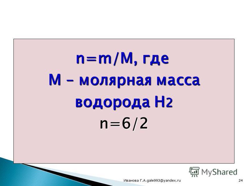 Сколько моль составляют 6 г водорода? n=m/М, где М – молярная масса водорода Н 2 n=6/2 24Иванова Г.А.gale993@yandex.ru
