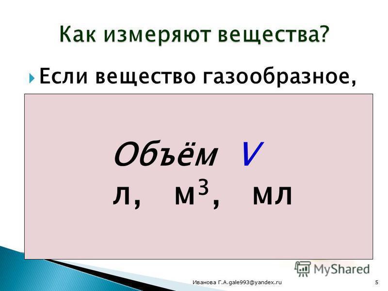 Если вещество газообразное, то лучше измерить… Объём V л, м 3, мл 5Иванова Г.А.gale993@yandex.ru
