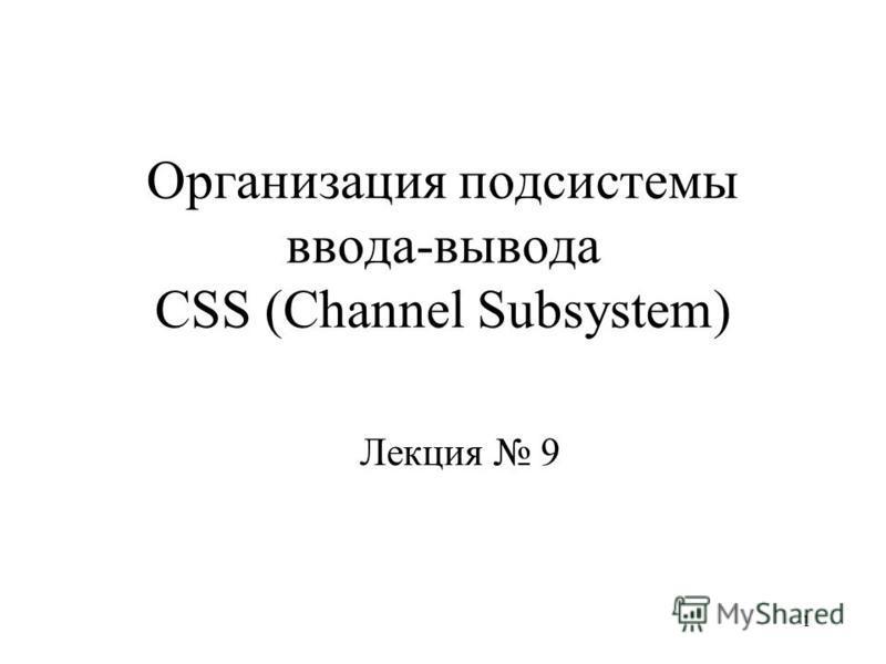 1 Организация подсистемы ввода-вывода CSS (Channel Subsystem) Лекция 9