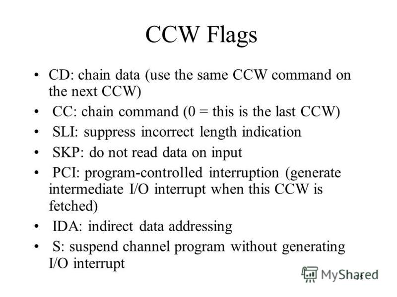 15 CCW Flags CD: chain data (use the same CCW command on the next CCW) CC: chain command (0 = this is the last CCW) SLI: suppress incorrect length indication SKP: do not read data on input PCI: program-controlled interruption (generate intermediate I
