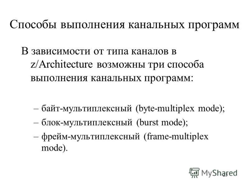 23 Способы выполнения канальных программ В зависимости от типа каналов в z/Architecture возможны три способа выполнения канальных программ: –байт-мультиплексный (byte-multiplex mode); –блок-мультиплексный (burst mode); –фрейм-мультиплексный (frame-mu