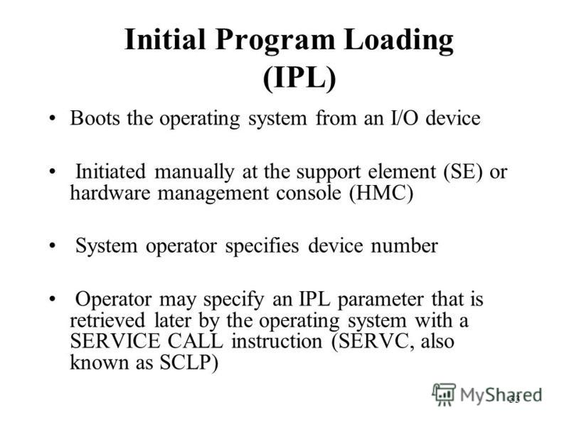33 Initial Program Loading (IPL) Boots the operating system from an I/O device Initiated manually at the support element (SE) or hardware management console (HMC) System operator specifies device number Operator may specify an IPL parameter that is r