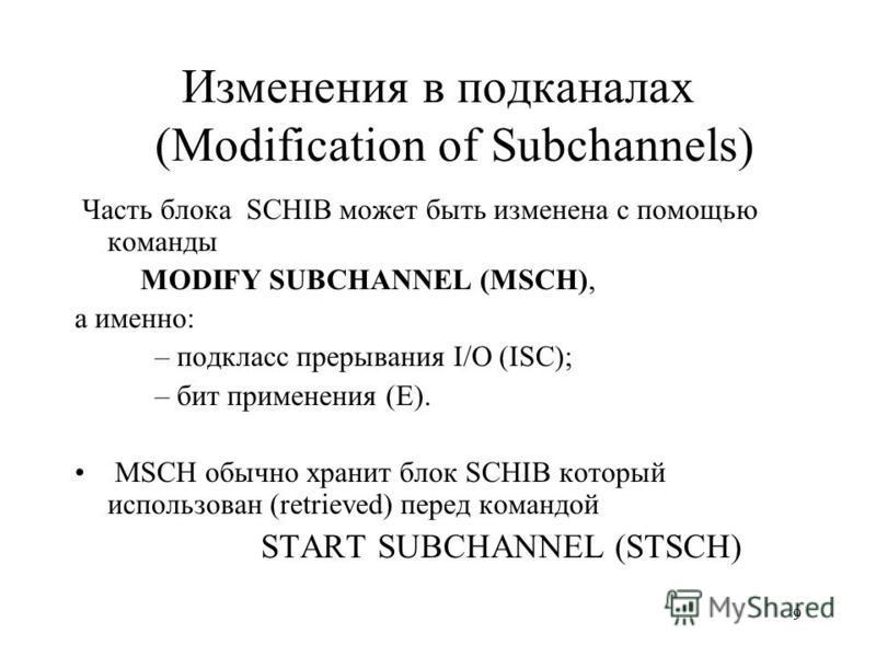 9 Изменения в подканалах (Modification of Subchannels) Часть блока SCHIB может быть изменена с помощью команды MODIFY SUBCHANNEL (MSCH), а именно: – подкласс прерывания I/O (ISC); – бит применения (E). MSCH обычно хранит блок SCHIB который использова