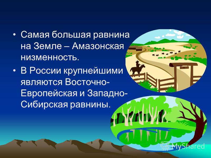 Самая большая равнина на Земле – Амазонская низменность. В России крупнейшими являются Восточно- Европейская и Западно- Сибирская равнины.