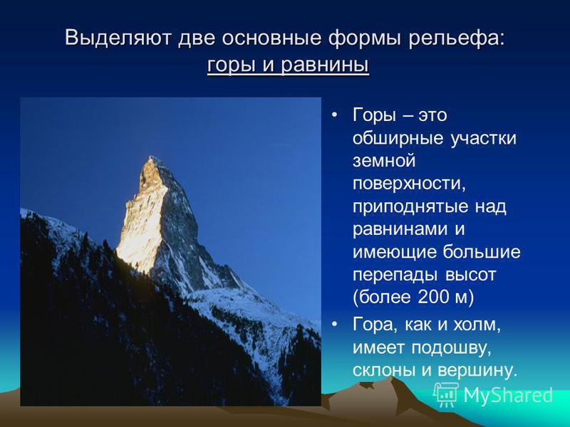 Выделяют две основные формы рельефа: горы и равнины Горы – это обширные участки земной поверхности, приподнятые над равнинами и имеющие большие перепады высот (более 200 м) Гора, как и холм, имеет подошву, склоны и вершину.