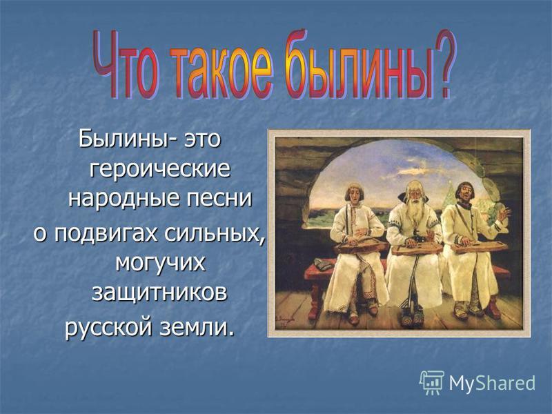 Былины- это героические народные песни о подвигах сильных, могучих защитников русской земли.