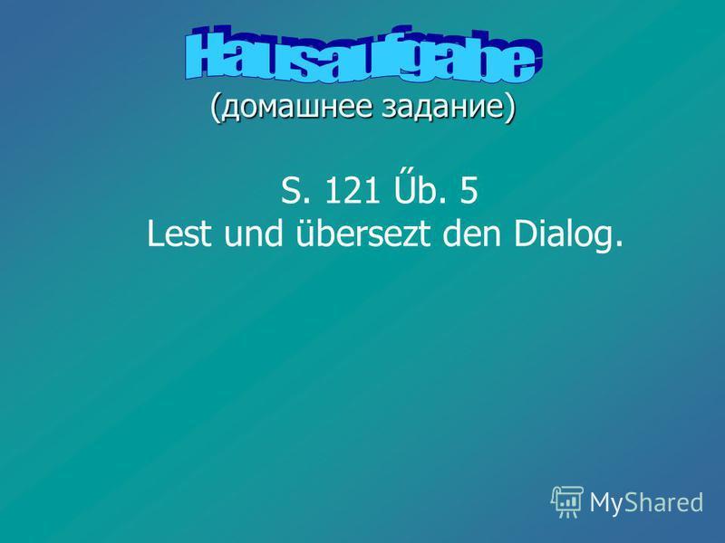 (домашнее задание) S. 121 Űb. 5 Lest und übersezt den Dialog.