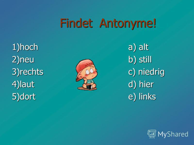 Findet Antonyme! Findet Antonyme! 1)hoch a) alt 2)neu b) still 3)rechts c) niedrig 4)laut d) hier 5)dort e) links