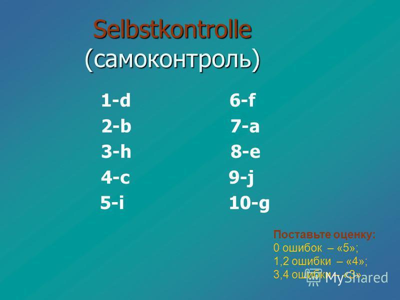 Selbstkontrolle (самоконтроль) 1-d 6-f 2-b 7-a 3-h 8-e 4-c 9-j 5-i 10-g Поставьте оценку: 0 ошибок – «5»; 1,2 ошибки – «4»; 3,4 ошибки – «3».