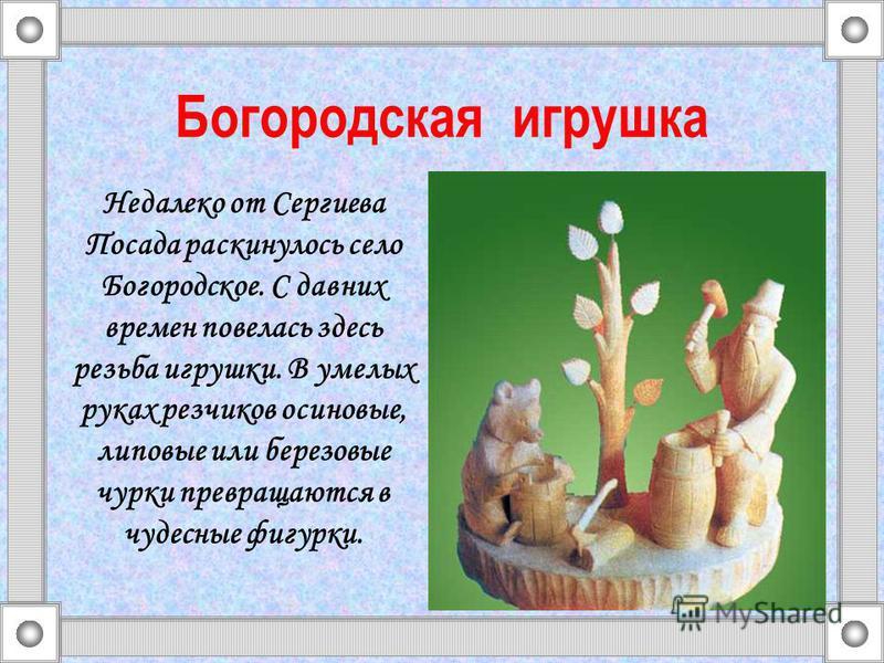 Недалеко от Сергиева Посада раскинулось село Богородское. С давних времен повелась здесь резьба игрушки. В умелых руках резчиков осиновые, липовые или березовые чурки превращаются в чудесные фигурки. Богородская игрушка