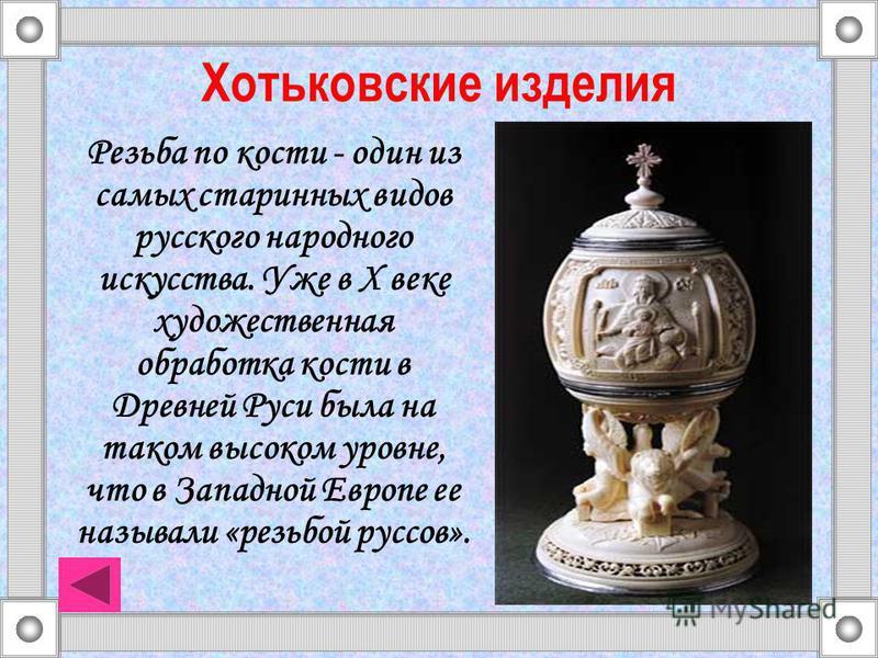 Хотьковские изделия Резьба по кости - один из самых старинных видов русского народного искусства. Уже в X веке художественная обработка кости в Древней Руси была на таком высоком уровне, что в Западной Европе ее называли «резьбой руссов».