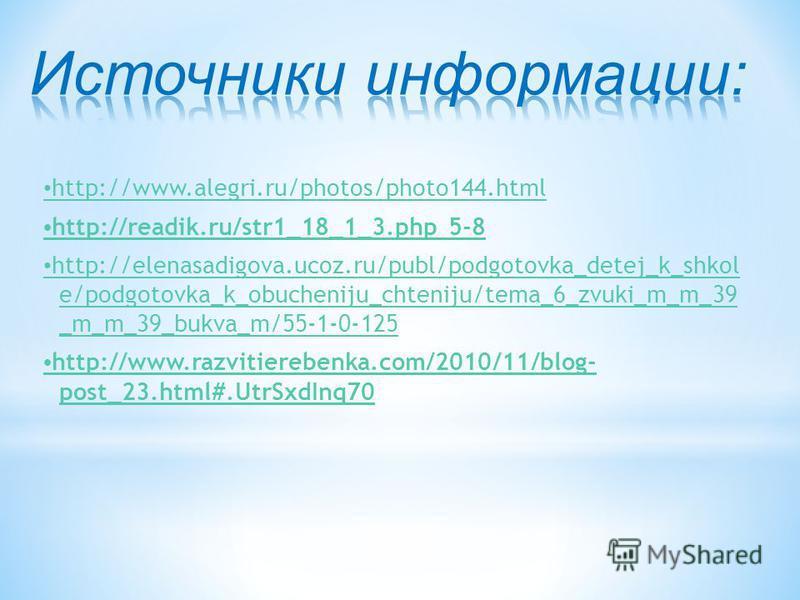 http://www.alegri.ru/photos/photo144. html http://readik.ru/str1_18_1_3. php 5-8 http://elenasadigova.ucoz.ru/publ/podgotovka_detej_k_shkol e/podgotovka_k_obucheniju_chteniju/tema_6_zvuki_m_m_39 _m_m_39_bukva_m/55-1-0-125 http://www.razvitierebenka.c