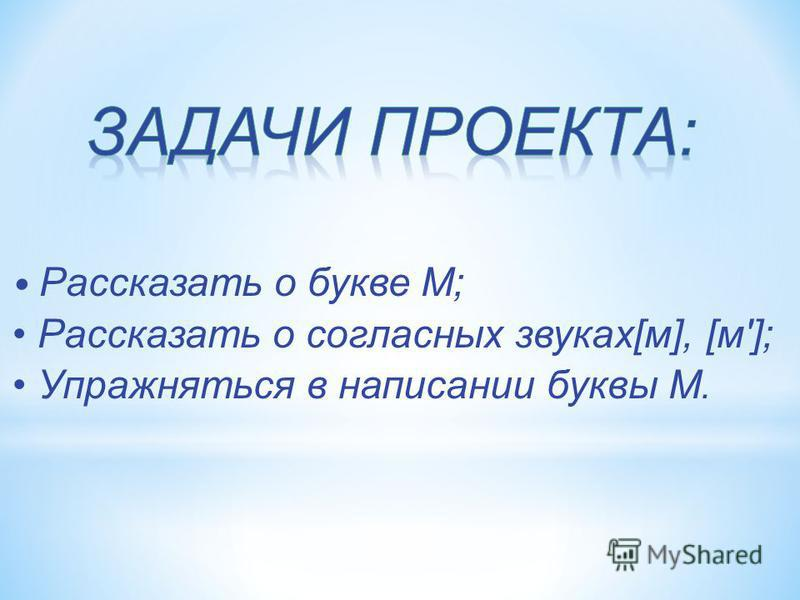 Рассказать о букве М; Рассказать о согласных звуках[м], [м']; Упражняться в написании буквы М.