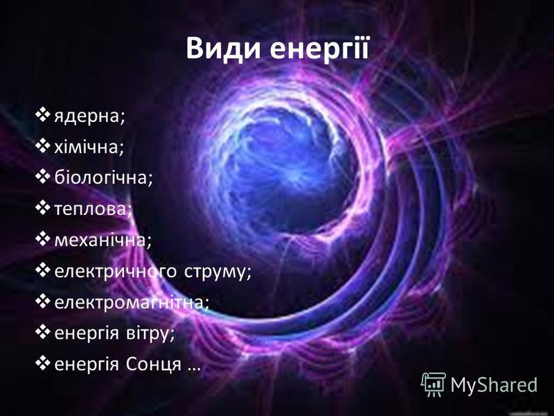 Види енергії ядерна; хімічна; біологічна; теплова; механічна; електричного струму; електромагнітна; енергія вітру; енергія Сонця …