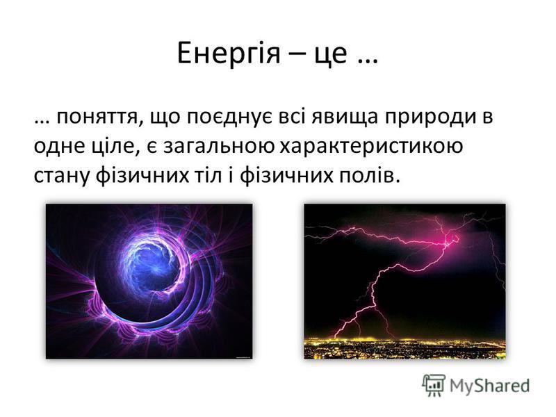 Енергія – це … … поняття, що поєднує всі явища природи в одне ціле, є загальною характеристикою стану фізичних тіл і фізичних полів.