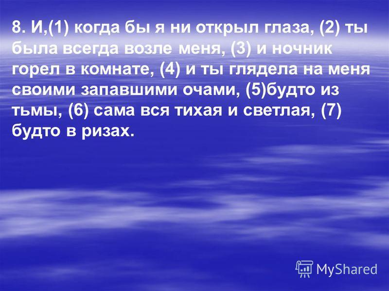 8. И,(1) когда бы я ни открыл глаза, (2) ты была всегда возле меня, (3) и ночник горел в комнате, (4) и ты глядела на меня своими запавшими очами, (5)будто из тьмы, (6) сама вся тихая и светлая, (7) будто в ризах.