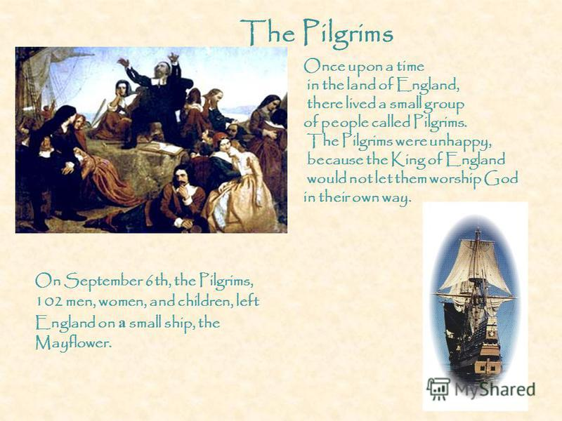 On September 6th, the Pilgrims, 102 men, women, and children, left England on а small ship, the Mayflower. The Pilgrims Once upon a time in the land of England, there lived a small group of people called Pilgrims. The Pilgrims were unhappy, because t