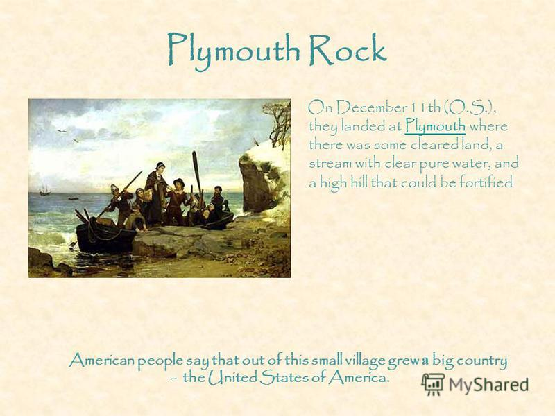 Plymouth Rock On December 11th (O.S.), they landed at Plymouth where there was some cleared land, a stream with clear pure water, and a high hill that could be fortifiedPlymouth American people say that out of this small village grew а big country -