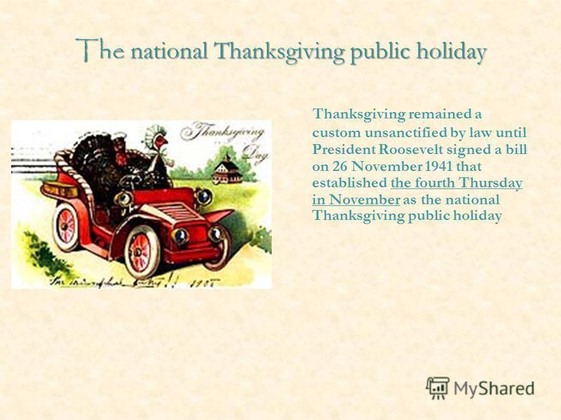 The national Thanksgiving public holiday Thanksgiving remained a custom unsanctified by law until President Roosevelt signed a bill on 26 November 1941 that established the fourth Thursday in November as the national Thanksgiving public holiday