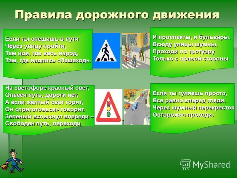 Правила дорожного движения Если ты спешишь в пути Через улицу пройти, Там иди, где весь народ, Там, где надпись «Пешеход». На светофоре красный свет, Опасен путь, дороги нет, А если желтый свет горит, Он «приготовься» говорит. Зеленый вспыхнул вперед