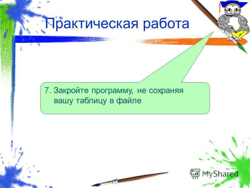 Практическая работа 7. Закройте программу, не сохраняя вашу таблицу в файле