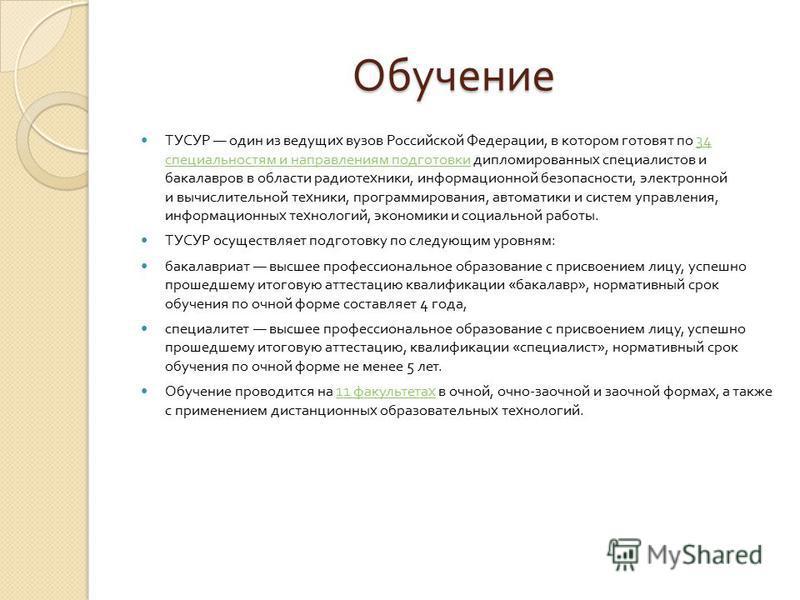 Обучение ТУСУР один из ведущих вузов Российской Федерации, в котором готовят по 34 специальностям и направлениям подготовки дипломированных специалистов и бакалавров в области радиотехники, информационной безопасности, электронной и вычислительной те