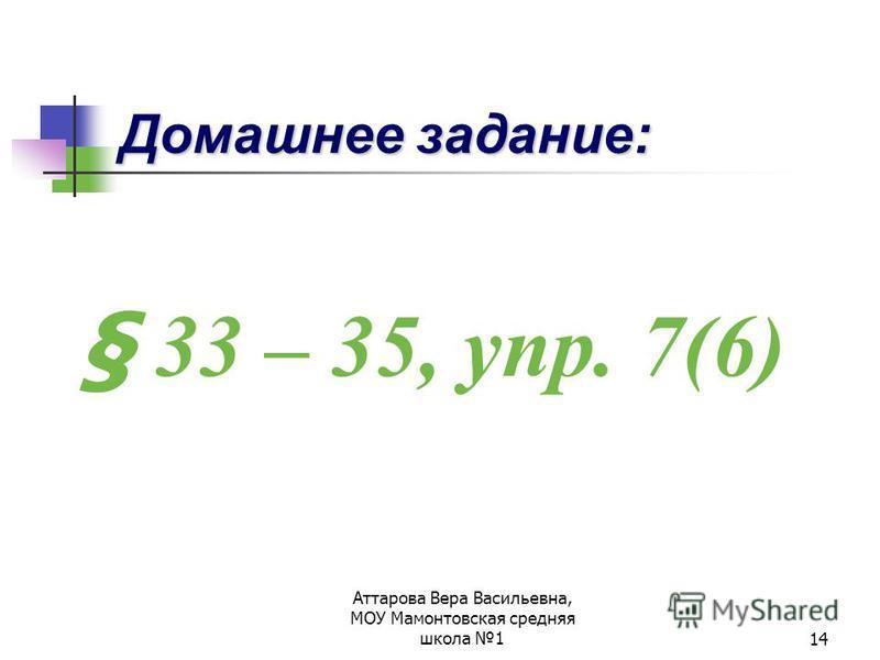 Аттарова Вера Васильевна, МОУ Мамонтовская средняя школа 114 Домашнее задание: § 33 – 35, упр. 7(6)