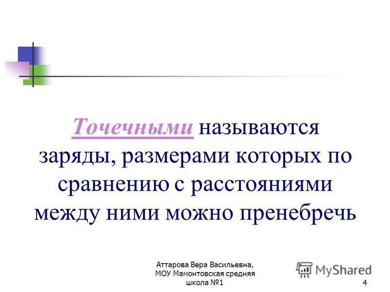 Аттарова Вера Васильевна, МОУ Мамонтовская средняя школа 14 Точечными называются заряды, размерами которых по сравнению с расстояниями между ними можно пренебречь