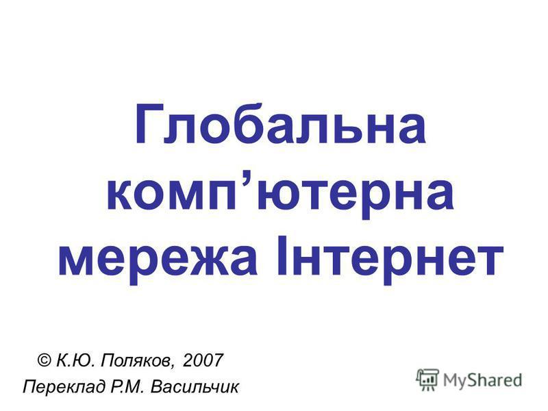 Глобальна компютерна мережа Інтернет © К.Ю. Поляков, 2007 Переклад Р.М. Васильчик