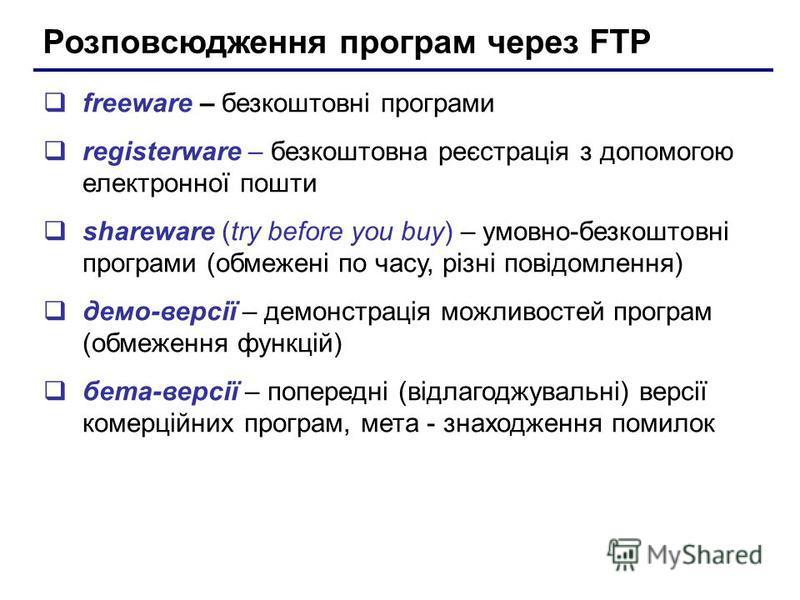 Розповсюдження програм через FTP freeware – безкоштовні програми registerware – безкоштовна реєстрація з допомогою електронної пошти shareware (try before you buy) – умовно-безкоштовні програми (обмежені по часу, різні повідомлення) демо-версії – дем