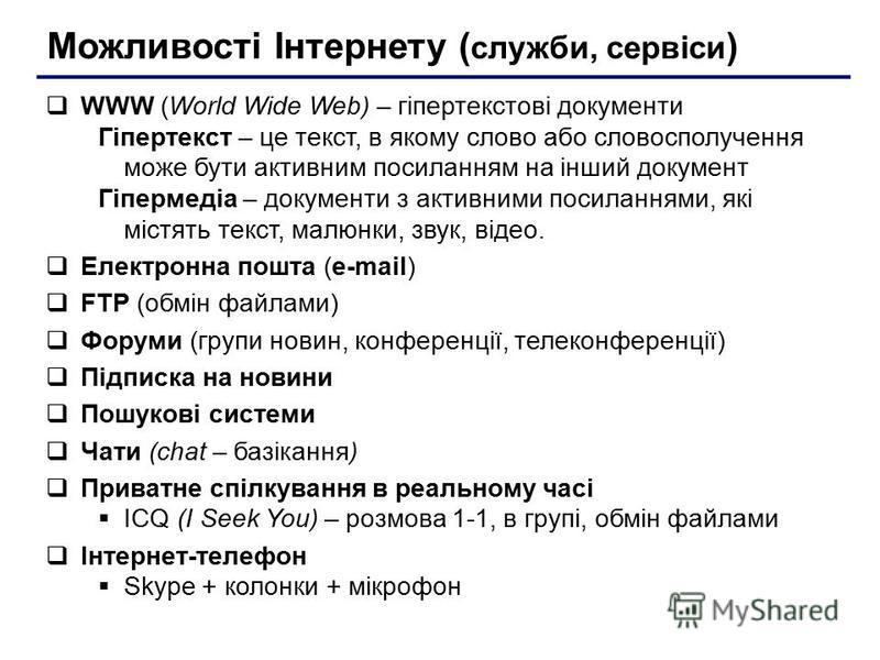 Можливості Інтернету ( служби, сервіси ) WWW (World Wide Web) – гіпертекстові документи Гіпертекст – це текст, в якому слово або словосполучення може бути активним посиланням на інший документ Гіпермедіа – документи з активними посиланнями, які містя