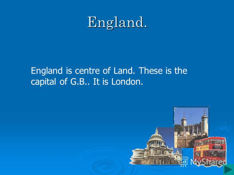 England. England is centre of Land. These is the capital of G.B.. It is London.