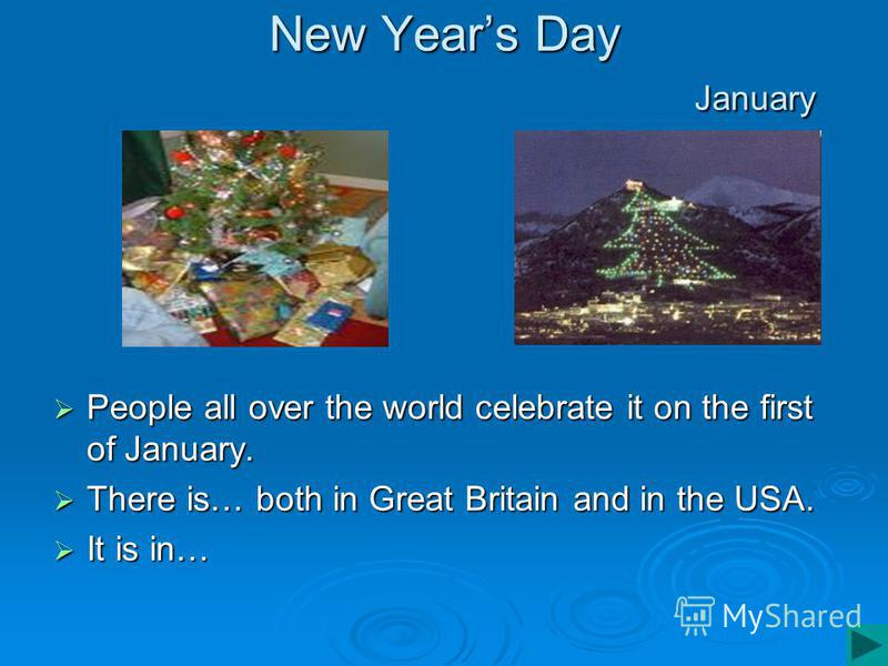 New Years Day January People all over the world celebrate it on the first of January. People all over the world celebrate it on the first of January. There is… both in Great Britain and in the USA. There is… both in Great Britain and in the USA. It i