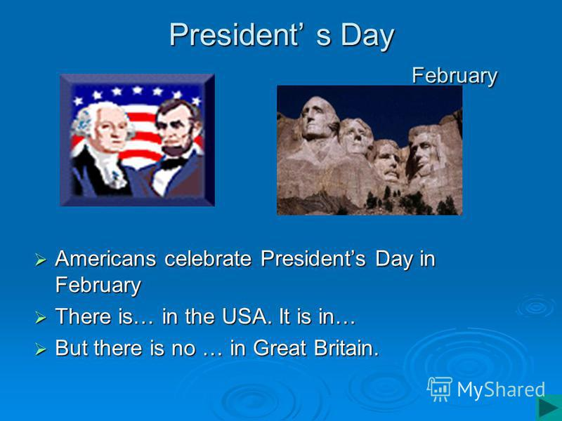 President s Day February Americans celebrate Presidents Day in February Americans celebrate Presidents Day in February There is… in the USA. It is in… There is… in the USA. It is in… But there is no … in Great Britain. But there is no … in Great Brit