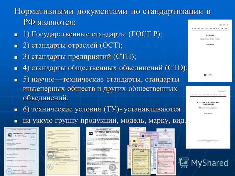 Нормативными документами по стандартизации в РФ являются: 1) Государственные стандарты (ГОСТ Р); 1) Государственные стандарты (ГОСТ Р); 2) стандарты отраслей (ОСТ); 2) стандарты отраслей (ОСТ); 3) стандарты предприятий (СТП); 3) стандарты предприятий