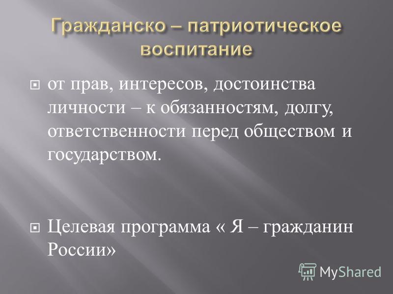 от прав, интересов, достоинства личности – к обязанностям, долгу, ответственности перед обществом и государством. Целевая программа « Я – гражданин России »