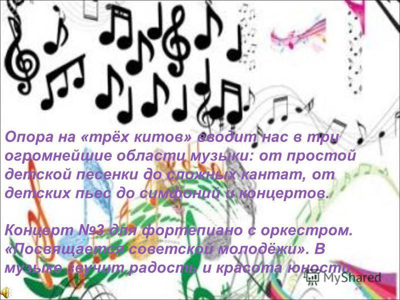 Опора на «трёх китов» вводит нас в три огромнейшие области музыки: от простой детской песенки до сложных кантат, от детских пьес до симфоний и концертов. Концерт 3 для фортепиано с оркестром. «Посвящается советской молодёжи». В музыке звучит радость
